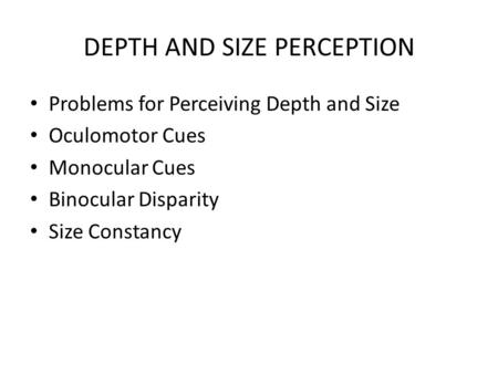DEPTH AND SIZE PERCEPTION Problems for Perceiving Depth and Size Oculomotor Cues Monocular Cues Binocular Disparity Size Constancy.