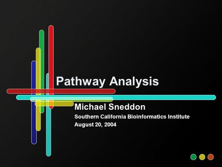 Pathway Analysis Michael Sneddon Southern California Bioinformatics Institute August 20, 2004.