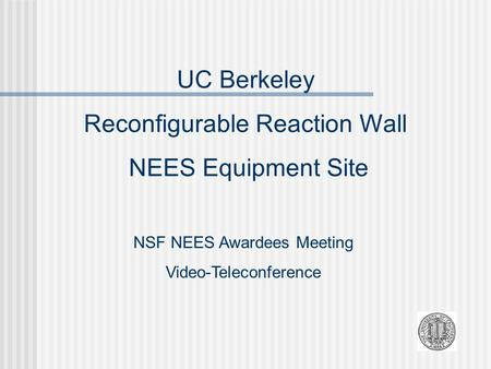 UC Berkeley Reconfigurable Reaction Wall NEES Equipment Site NSF NEES Awardees Meeting Video-Teleconference.