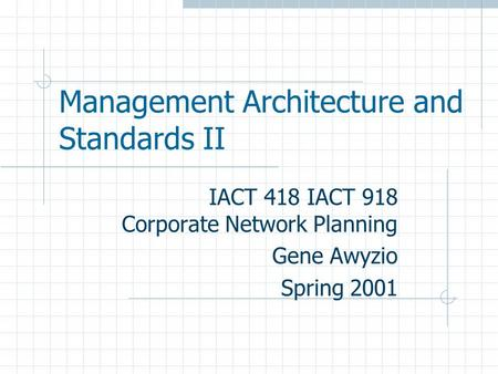 Management Architecture and Standards II IACT 418 IACT 918 Corporate Network Planning Gene Awyzio Spring 2001.