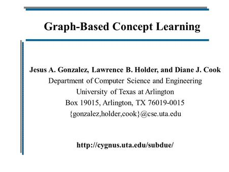 Graph-Based Concept Learning Jesus A. Gonzalez, Lawrence B. Holder, and Diane J. Cook Department of Computer Science and Engineering University of Texas.