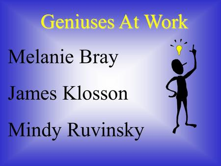 Geniuses At Work Melanie Bray James Klosson Mindy Ruvinsky.