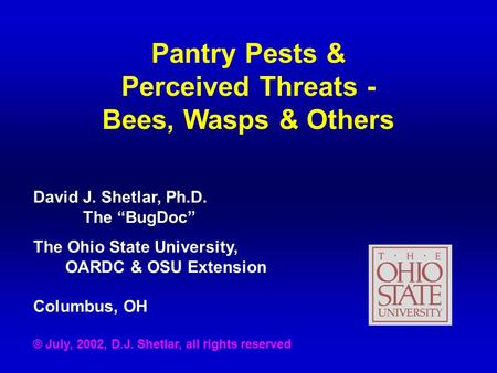 "Pantry Pests & Perceived Threats - Bees, Wasps & Others David J. Shetlar, Ph.D. The ""BugDoc"" The Ohio State University, OARDC & OSU Extension Columbus,"
