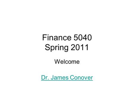Finance 5040 Spring 2011 Welcome Dr. James Conover.