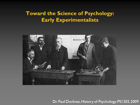 Toward the Science of Psychology: Early Experimentalists Dr. Paul Dockree, History of Psychology: PS1203, 2009.