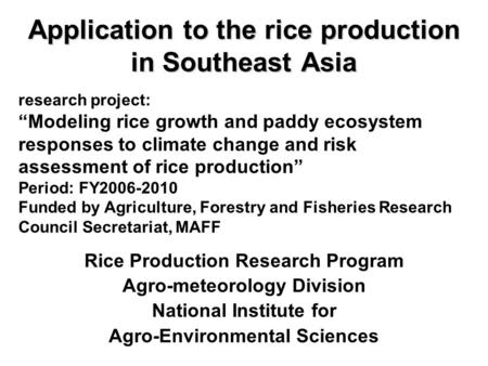 Application to the rice production in Southeast Asia Rice Production Research Program Agro-meteorology Division National Institute for Agro-Environmental.