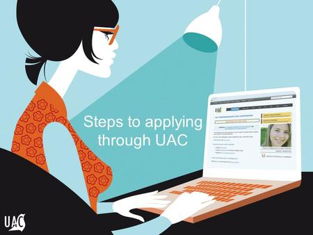 Steps to applying through UAC. What is UAC? UAC processes applications for: - undergraduate courses - postgraduate courses - educational access schemes.