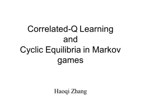 Correlated-Q Learning and Cyclic Equilibria in Markov games Haoqi Zhang.