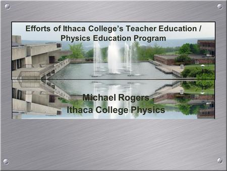 Michael Rogers Ithaca College Physics Michael Rogers Ithaca College Physics Efforts of Ithaca College's Teacher Education / Physics Education Program.