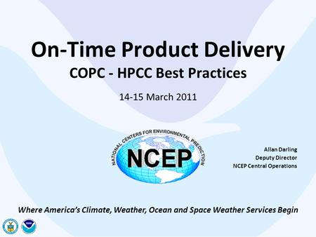 On-Time Product Delivery COPC - HPCC Best Practices 14-15 March 2011 Allan Darling Deputy Director NCEP Central Operations Where America's Climate, Weather,