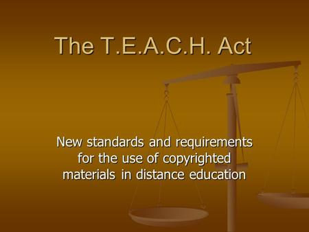 The T.E.A.C.H. Act New standards and requirements for the use of copyrighted materials in distance education.