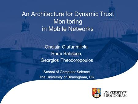 An Architecture for Dynamic Trust Monitoring in Mobile Networks Onolaja Olufunmilola, Rami Bahsoon, Georgios Theodoropoulos School of Computer Science.