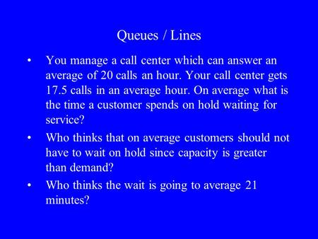 Queues / Lines You manage a call center which can answer an average of 20 calls an hour. Your call center gets 17.5 calls in an average hour. On average.
