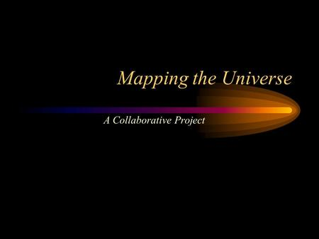 Mapping the Universe A Collaborative Project. Idea / Concept Cosmological science as a continuous process Constructing a representation of the earth is.