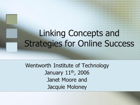 Linking Concepts and Strategies for Online Success Wentworth Institute of Technology January 11 th, 2006 Janet Moore and Jacquie Moloney.