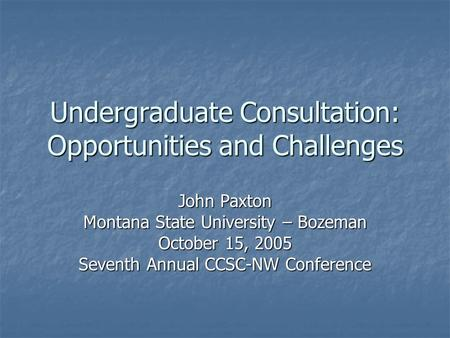 Undergraduate Consultation: Opportunities and Challenges John Paxton Montana State University – Bozeman October 15, 2005 Seventh Annual CCSC-NW Conference.