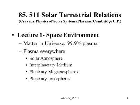 Reinisch_85.5111 85. 511 Solar Terrestrial Relations (Cravens, Physics of Solar Systems Plasmas, Cambridge U.P.) Lecture 1- Space Environment –Matter in.