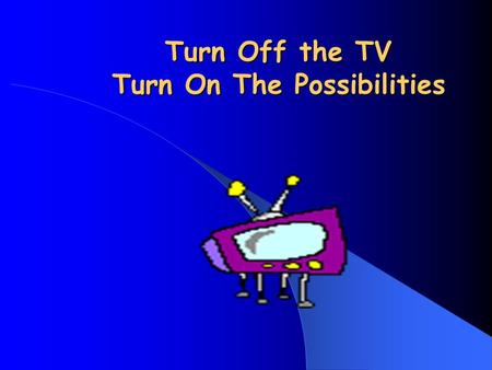 Turn Off the TV Turn On The Possibilities So…. What's the problem with TV? So…. What's the problem with TV?