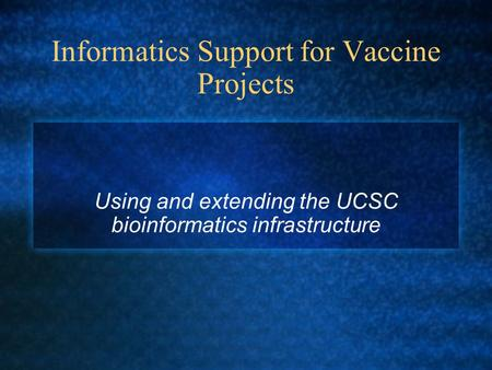 Informatics Support for Vaccine Projects Using and extending the UCSC bioinformatics infrastructure.