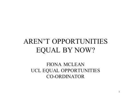 1 AREN'T OPPORTUNITIES EQUAL BY NOW? FIONA MCLEAN UCL EQUAL OPPORTUNITIES CO-ORDINATOR.