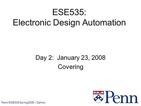 Penn ESE535 Spring2008 -- DeHon 1 ESE535: Electronic Design Automation Day 2: January 23, 2008 Covering.