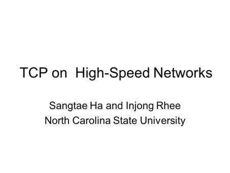 TCP on High-Speed Networks Sangtae Ha and Injong Rhee North Carolina State University.