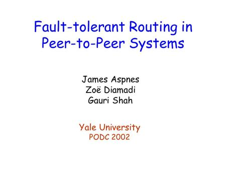 Fault-tolerant Routing in Peer-to-Peer Systems James Aspnes Zoë Diamadi Gauri Shah Yale University PODC 2002.
