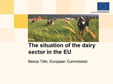 Bence Tóth, European Commission The situation of the dairy sector in the EU.