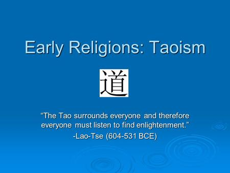 "Early Religions: Taoism ""The Tao surrounds everyone and therefore everyone must listen to find enlightenment."" -Lao-Tse (604-531 BCE)"