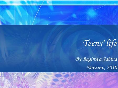Teens' life By Bagirova Sabina Moscow, 2010. The purpose of the presentation The purpose of the presentation is to conduct a research and analysis of.