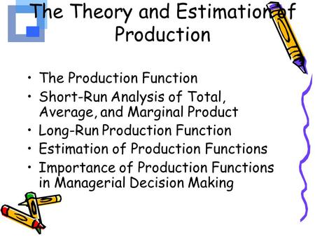 The Theory and Estimation of Production The Production Function Short-Run Analysis of Total, Average, and Marginal Product Long-Run Production Function.