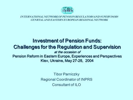 INTERNATIONAL NETWORK OF PENSION REGULATORS AND SUPERVISORS CENRTAL AND EASTERN EUROPEAN REGIONAL NETWORK Investment of Pension Funds: Challenges for the.