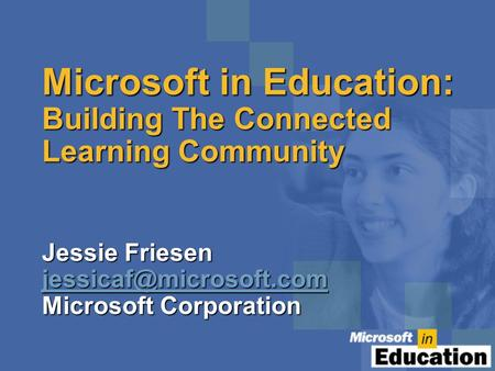 Microsoft in Education: Building The Connected Learning Community Jessie Friesen Microsoft Corporation