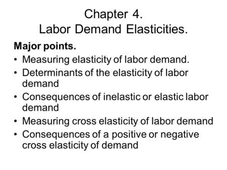 Chapter 4. Labor Demand Elasticities. Major points. Measuring elasticity of labor demand. Determinants of the elasticity of labor demand Consequences of.