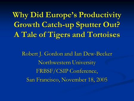 Why Did Europe's Productivity Growth Catch-up Sputter Out? A Tale of Tigers and Tortoises Robert J. Gordon and Ian Dew-Becker Northwestern University FRBSF/CSIP.