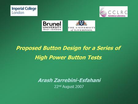 Proposed Button Design for a Series of High Power Button Tests Arash Zarrebini-Esfahani 22 nd August 2007.