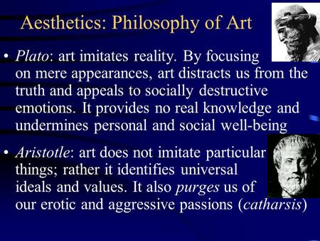 Aesthetics: Philosophy of Art Plato: art imitates reality. By focusing on mere appearances, art distracts us from the truth and appeals to socially destructive.