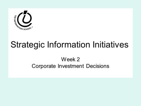 Strategic Information Initiatives Week 2 Corporate Investment Decisions.
