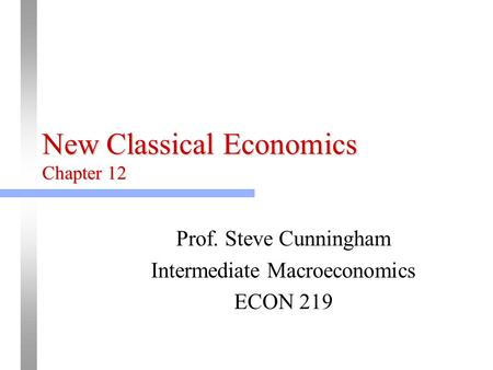 New Classical Economics Chapter 12 Prof. Steve Cunningham Intermediate Macroeconomics ECON 219.