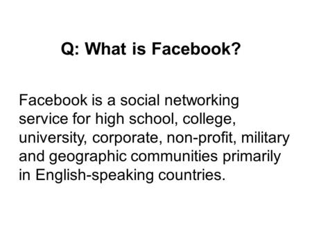 Q: What is Facebook? Facebook is a social networking service for high school, college, university, corporate, non-profit, military and geographic communities.