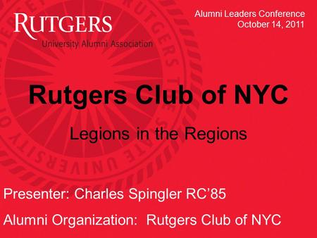 Rutgers Club of NYC Legions in the Regions Presenter: Charles Spingler RC'85 Alumni Organization: Rutgers Club of NYC Alumni Leaders Conference October.