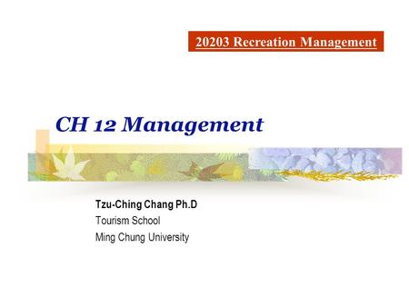CH 12 Management Tzu-Ching Chang Ph.D Tourism School Ming Chung University 20203 Recreation Management.