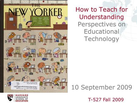 T-527 Fall 2009 How to Teach for Understanding Perspectives on Educational Technology 10 September 2009.