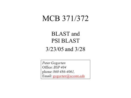 MCB 371/372 BLAST and PSI BLAST 3/23/05 and 3/28 Peter Gogarten Office: BSP 404 phone: 860 486-4061,