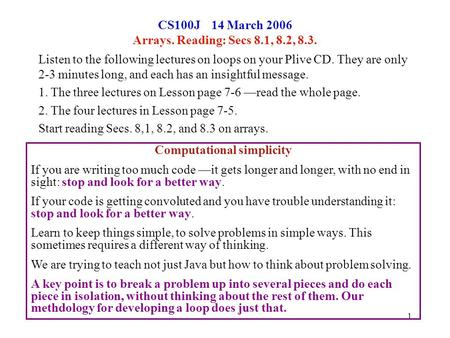 1 CS100J 14 March 2006 Arrays. Reading: Secs 8.1, 8.2, 8.3. Listen to the following lectures on loops on your Plive CD. They are only 2-3 minutes long,