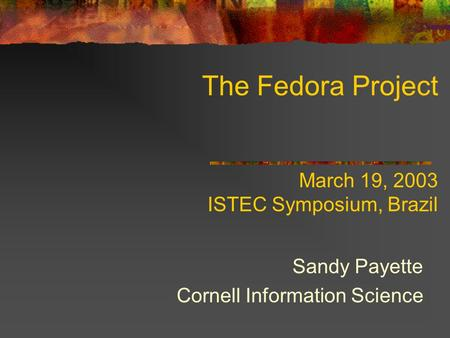 The Fedora Project March 19, 2003 ISTEC Symposium, Brazil Sandy Payette Cornell Information Science.