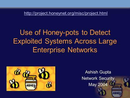 Use of Honey-pots to Detect Exploited Systems Across Large Enterprise Networks Ashish Gupta Network Security May 2004
