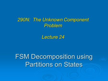 FSM Decomposition using Partitions on States 290N: The Unknown Component Problem Lecture 24.