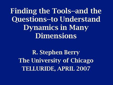 Finding the Tools--and the Questions--to Understand Dynamics in Many Dimensions R. Stephen Berry The University of Chicago TELLURIDE, APRIL 2007.