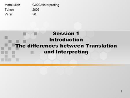 1 Session 1 Introduction The differences between Translation and Interpreting Matakuliah: G0202/Interpreting Tahun: 2005 Versi: I/0.